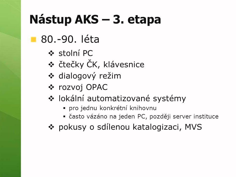 Nástup AKS – 3. etapa 80.-90. léta  stolní PC  čtečky ČK, klávesnice  dialogový režim  rozvoj OPAC  lokální automatizované systémy  pro jednu ko