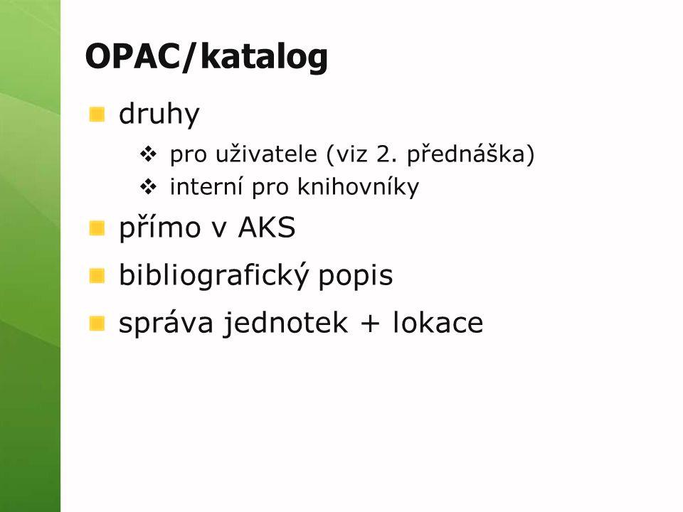 OPAC/katalog druhy  pro uživatele (viz 2. přednáška)  interní pro knihovníky přímo v AKS bibliografický popis správa jednotek + lokace