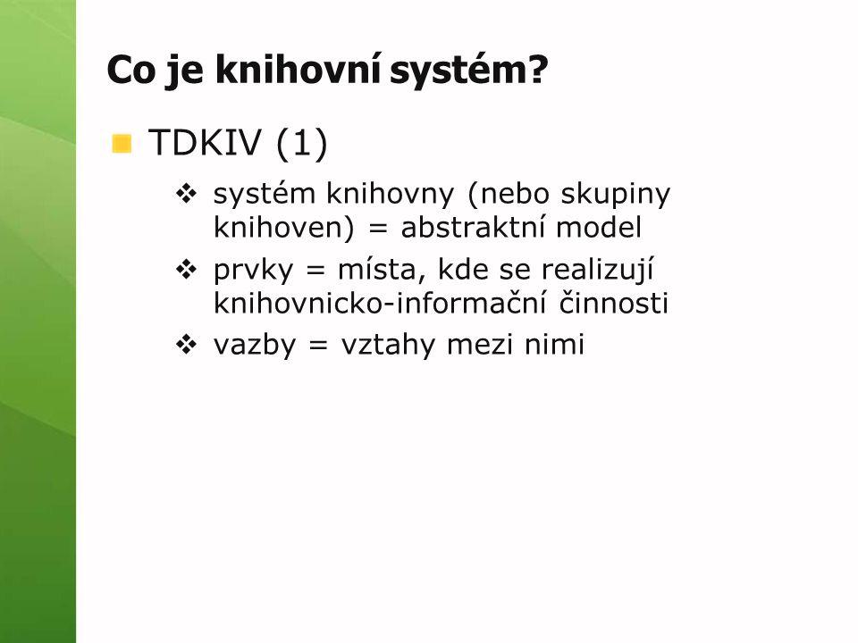Co je knihovní systém? TDKIV (1)  systém knihovny (nebo skupiny knihoven) = abstraktní model  prvky = místa, kde se realizují knihovnicko-informační