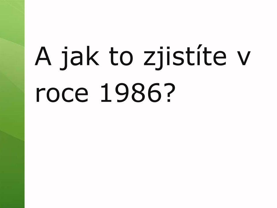 A jak to zjistíte v roce 1986?