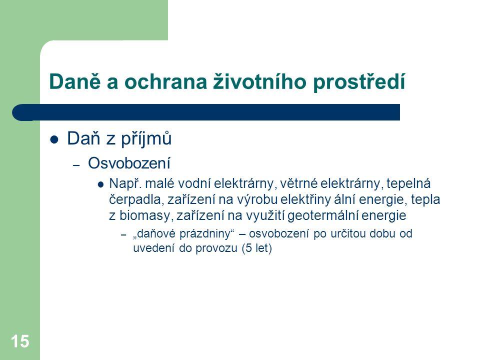15 Daně a ochrana životního prostředí Daň z příjmů – Osvobození Např. malé vodní elektrárny, větrné elektrárny, tepelná čerpadla, zařízení na výrobu e