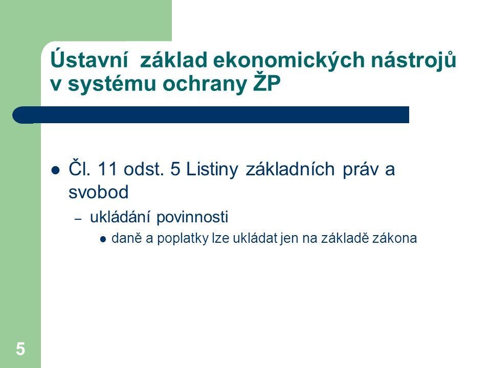 5 Ústavní základ ekonomických nástrojů v systému ochrany ŽP Čl. 11 odst. 5 Listiny základních práv a svobod – ukládání povinnosti daně a poplatky lze