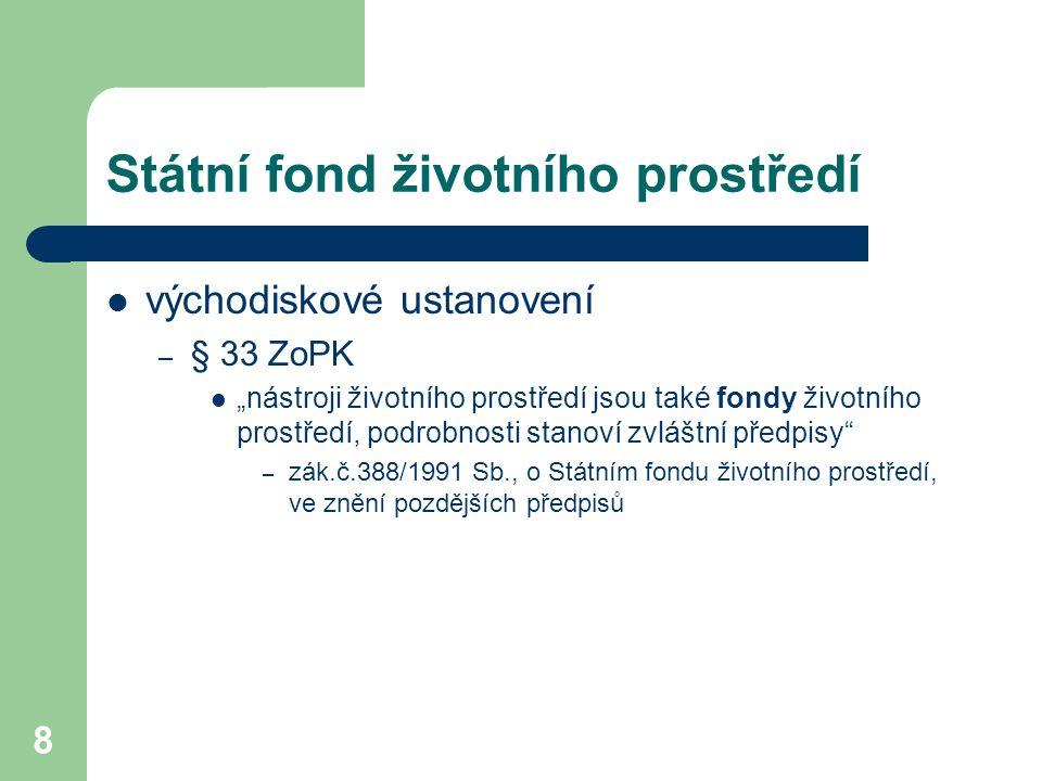 """8 Státní fond životního prostředí východiskové ustanovení – § 33 ZoPK """"nástroji životního prostředí jsou také fondy životního prostředí, podrobnosti stanoví zvláštní předpisy – zák.č.388/1991 Sb., o Státním fondu životního prostředí, ve znění pozdějších předpisů"""