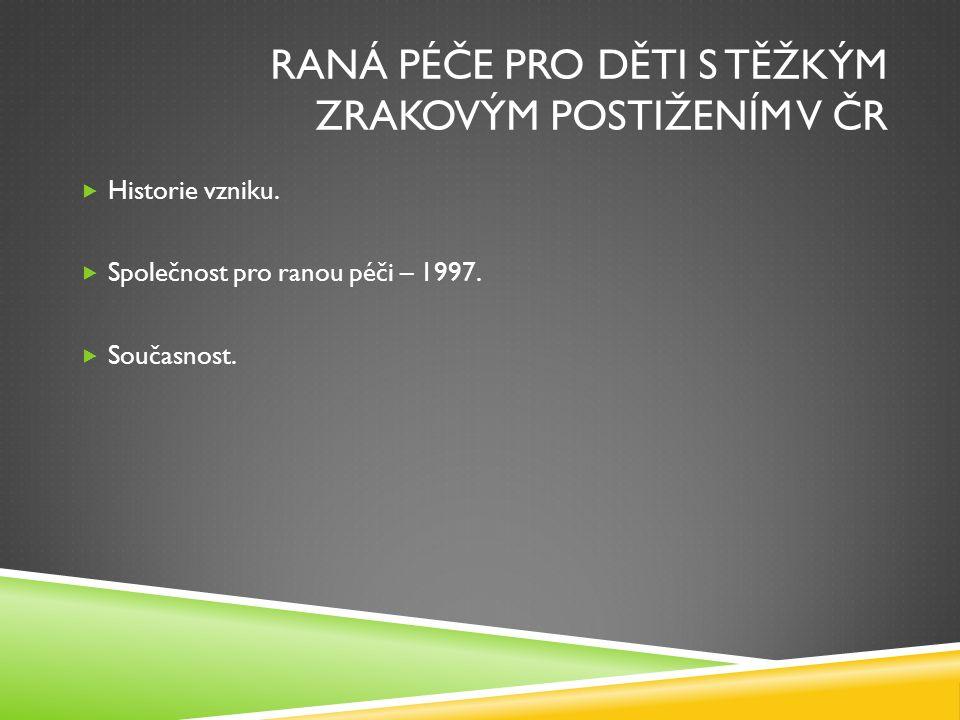 RANÁ PÉČE PRO DĚTI S TĚŽKÝM ZRAKOVÝM POSTIŽENÍM V ČR  Historie vzniku.  Společnost pro ranou péči – 1997.  Současnost.