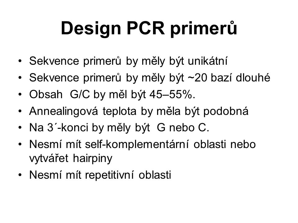 Design PCR primerů Sekvence primerů by měly být unikátní Sekvence primerů by měly být ~20 bazí dlouhé Obsah G/C by měl být 45–55%. Annealingová teplot