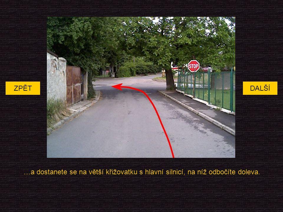 …a dostanete se na větší křižovatku s hlavní silnicí, na níž odbočíte doleva. DALŠÍZPĚT