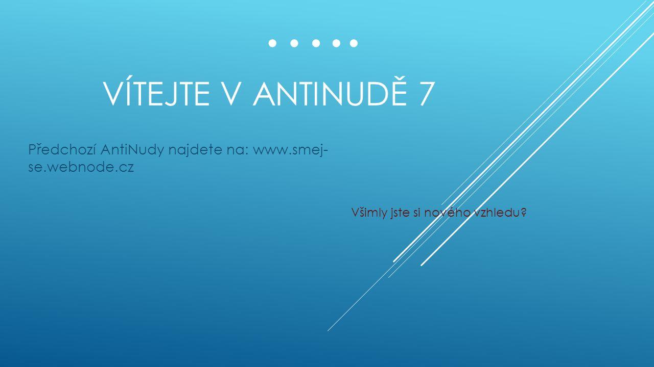 VÍTEJTE V ANTINUDĚ 7 Předchozí AntiNudy najdete na: www.smej- se.webnode.cz Všimly jste si nového vzhledu.