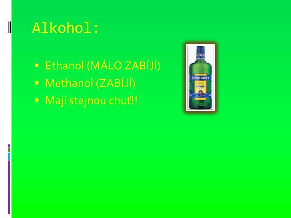 Alkohol:  Ethanol (MÁLO ZABÍJÍ)  Methanol (ZABÍJÍ)  Mají stejnou chuť!!