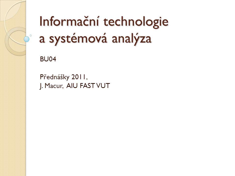 Informační technologie a systémová analýza BU04 Přednášky 2011, J. Macur, AIU FAST VUT