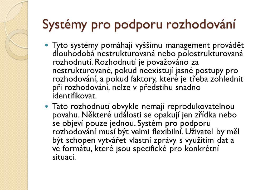 Systémy pro podporu rozhodování Tyto systémy pomáhají vyššímu management provádět dlouhodobá nestrukturovaná nebo polostrukturovaná rozhodnutí. Rozhod