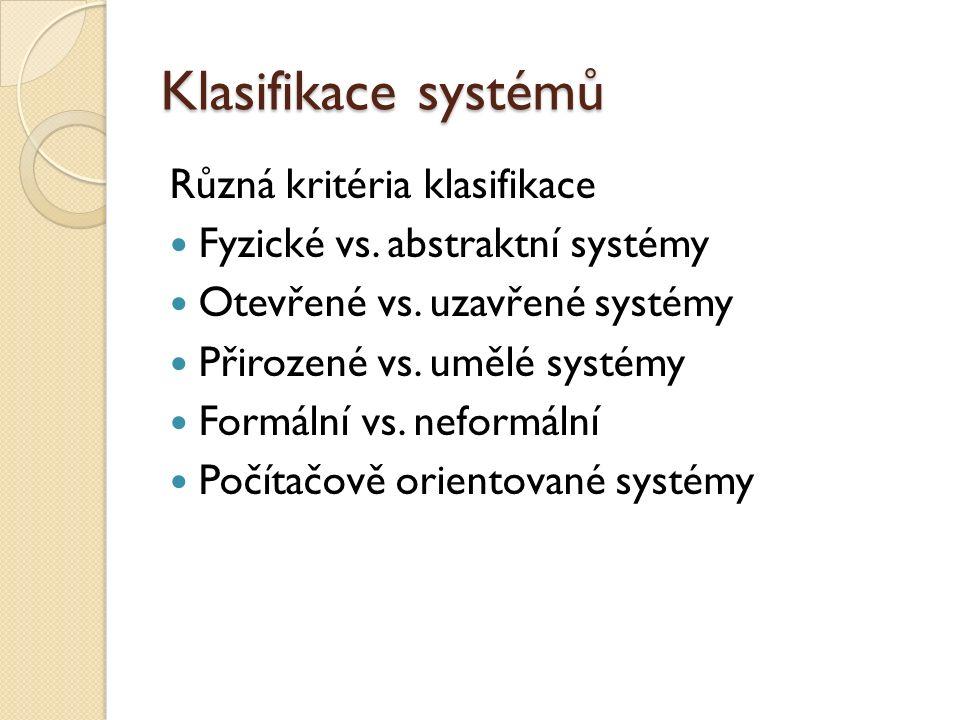 Klasifikace systémů Různá kritéria klasifikace Fyzické vs. abstraktní systémy Otevřené vs. uzavřené systémy Přirozené vs. umělé systémy Formální vs. n