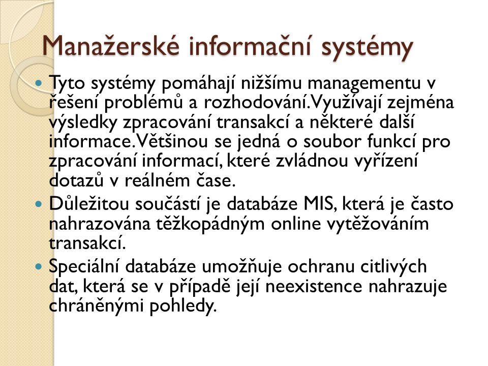 Manažerské informační systémy Tyto systémy pomáhají nižšímu managementu v řešení problémů a rozhodování. Využívají zejména výsledky zpracování transak