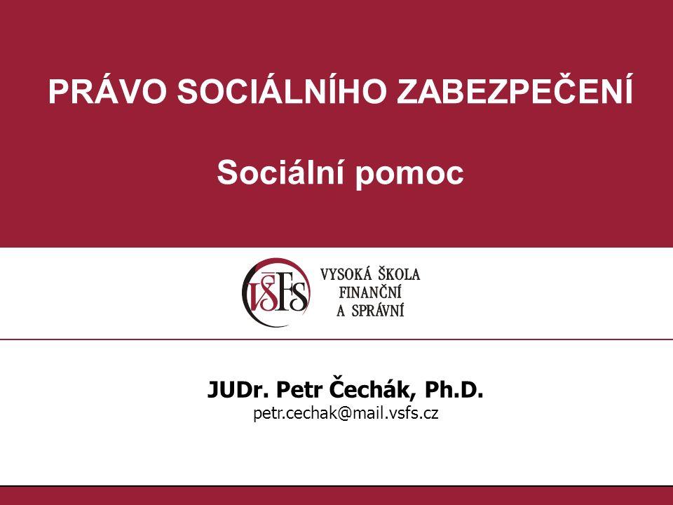 PRÁVO SOCIÁLNÍHO ZABEZPEČENÍ Sociální pomoc JUDr. Petr Čechák, Ph.D. petr.cechak@mail.vsfs.cz