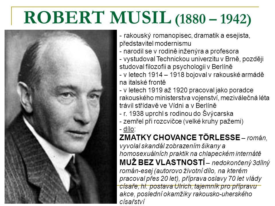 ROBERT MUSIL (1880 – 1942) - rakouský romanopisec, dramatik a esejista, představitel modernismu - narodil se v rodině inženýra a profesora - vystudoval Technickou univerzitu v Brně, později studoval filozofii a psychologii v Berlíně letech 1914 – 1918 bojoval v rakouské armádě na italské frontě letech 1919 až 1920 pracoval jako poradce rakouského ministerstva vojenství, meziválečná léta trávil střídavě ve Vídni a v Berlíně - r.