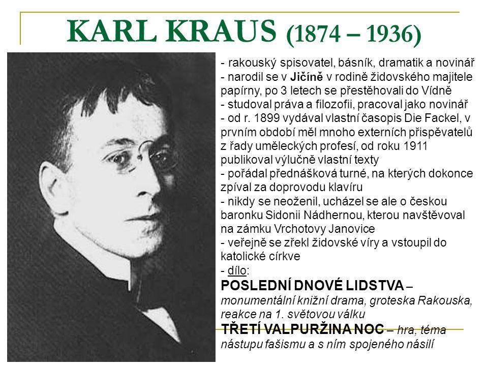 KARL KRAUS (1874 – 1936) - rakouský spisovatel, básník, dramatik a novinář - narodil se v Jičíně v rodině židovského majitele papírny, po 3 letech se přestěhovali do Vídně - studoval práva a filozofii, pracoval jako novinář - od r.