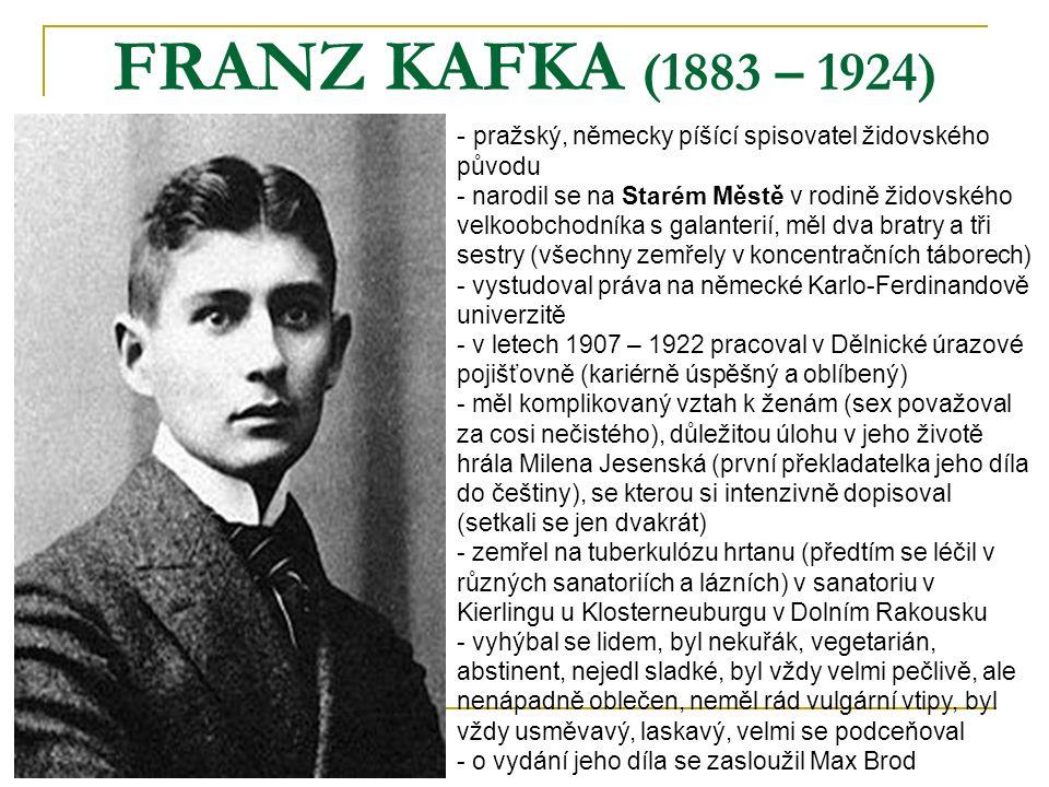 FRANZ KAFKA (1883 – 1924) - p- pražský, německy píšící spisovatel židovského původu - narodil se na Starém Městě v rodině židovského velkoobchodníka s galanterií, měl dva bratry a tři sestry (všechny zemřely v koncentračních táborech) - vystudoval práva na německé Karlo-Ferdinandově univerzitě letech 1907 – 1922 pracoval v Dělnické úrazové pojišťovně (kariérně úspěšný a oblíbený) - měl komplikovaný vztah k ženám (sex považoval za cosi nečistého), důležitou úlohu v jeho životě hrála Milena Jesenská (první překladatelka jeho díla do češtiny), se kterou si intenzivně dopisoval (setkali se jen dvakrát) - zemřel na tuberkulózu hrtanu (předtím se léčil v různých sanatoriích a lázních) v sanatoriu v Kierlingu u Klosterneuburgu v Dolním Rakousku - vyhýbal se lidem, byl nekuřák, vegetarián, abstinent, nejedl sladké, byl vždy velmi pečlivě, ale nenápadně oblečen, neměl rád vulgární vtipy, byl vždy usměvavý, laskavý, velmi se podceňoval - o vydání jeho díla se zasloužil Max Brod