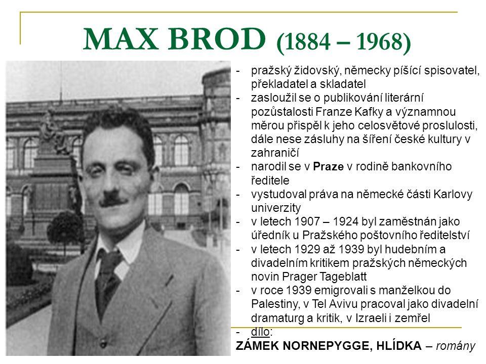 MAX BROD (1884 – 1968) -pražský židovský, německy píšící spisovatel, překladatel a skladatel -zasloužil se o publikování literární pozůstalosti Franze Kafky a významnou měrou přispěl k jeho celosvětové proslulosti, dále nese zásluhy na šíření české kultury v zahraničí -narodil se v Praze v rodině bankovního ředitele -vystudoval práva na německé části Karlovy univerzity -v letech 1907 – 1924 byl zaměstnán jako úředník u Pražského poštovního ředitelství -v letech 1929 až 1939 byl hudebním a divadelním kritikem pražských německých novin Prager Tageblatt -v roce 1939 emigrovali s manželkou do Palestiny, v Tel Avivu pracoval jako divadelní dramaturg a kritik, v Izraeli i zemřel -dílo: ZÁMEK NORNEPYGGE, HLÍDKA – romány