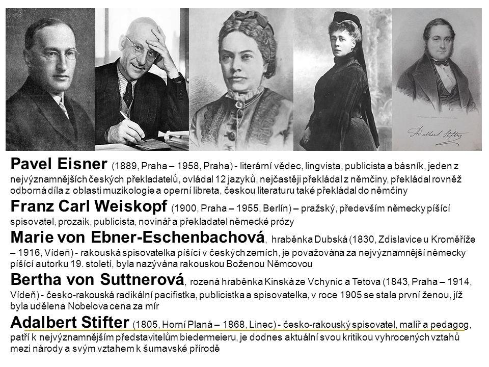 Pavel Eisner (1889, Praha – 1958, Praha) - literární vědec, lingvista, publicista a básník, jeden z nejvýznamnějších českých překladatelů, ovládal 12 jazyků, nejčastěji překládal z němčiny, překládal rovněž odborná díla z oblasti muzikologie a operní libreta, českou literaturu také překládal do němčiny Franz Carl Weiskopf (1900, Praha – 1955, Berlín) – pražský, především německy píšící spisovatel, prozaik, publicista, novinář a překladatel německé prózy Marie von Ebner-Eschenbachová, hraběnka Dubská (1830, Zdislavice u Kroměříže – 1916, Vídeň) - rakouská spisovatelka píšící v českých zemích, je považována za nejvýznamnější německy píšící autorku 19.