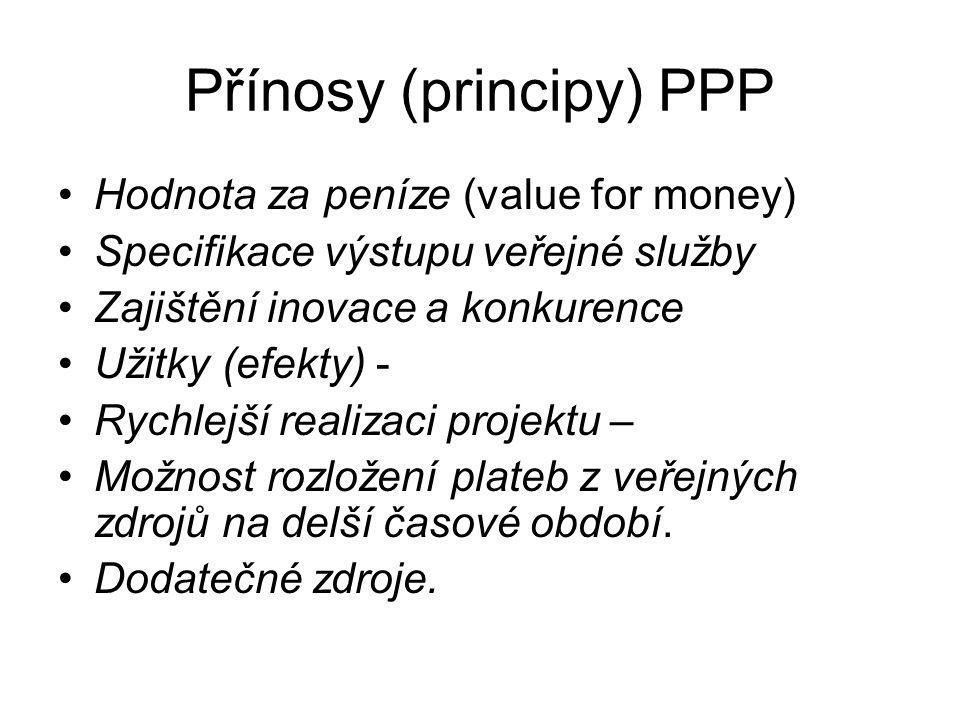 Přínosy (principy) PPP Hodnota za peníze (value for money) Specifikace výstupu veřejné služby Zajištění inovace a konkurence Užitky (efekty) - Rychlejší realizaci projektu – Možnost rozložení plateb z veřejných zdrojů na delší časové období.