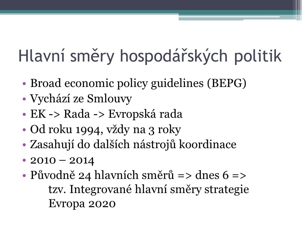 Hlavní směry hospodářských politik Broad economic policy guidelines (BEPG) Vychází ze Smlouvy EK -> Rada -> Evropská rada Od roku 1994, vždy na 3 roky Zasahují do dalších nástrojů koordinace 2010 – 2014 Původně 24 hlavních směrů => dnes 6 => tzv.