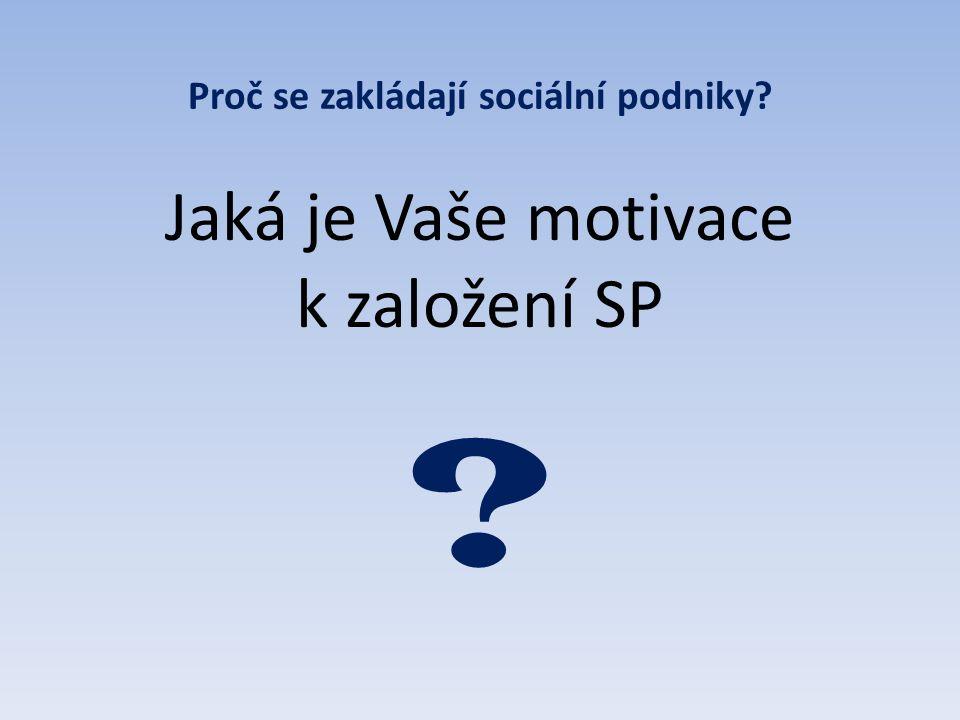 Proč se zakládají sociální podniky? Jaká je Vaše motivace k založení SP ?