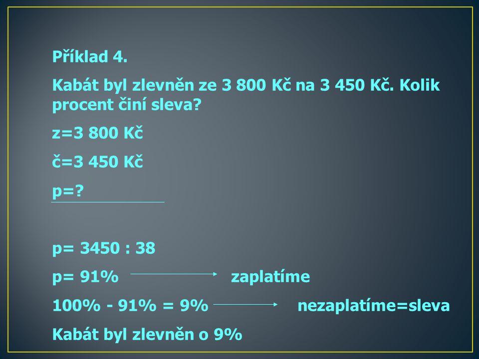 Příklad 4. Kabát byl zlevněn ze 3 800 Kč na 3 450 Kč. Kolik procent činí sleva? z=3 800 Kč č=3 450 Kč p=? p= 3450 : 38 p= 91% zaplatíme 100% - 91% = 9