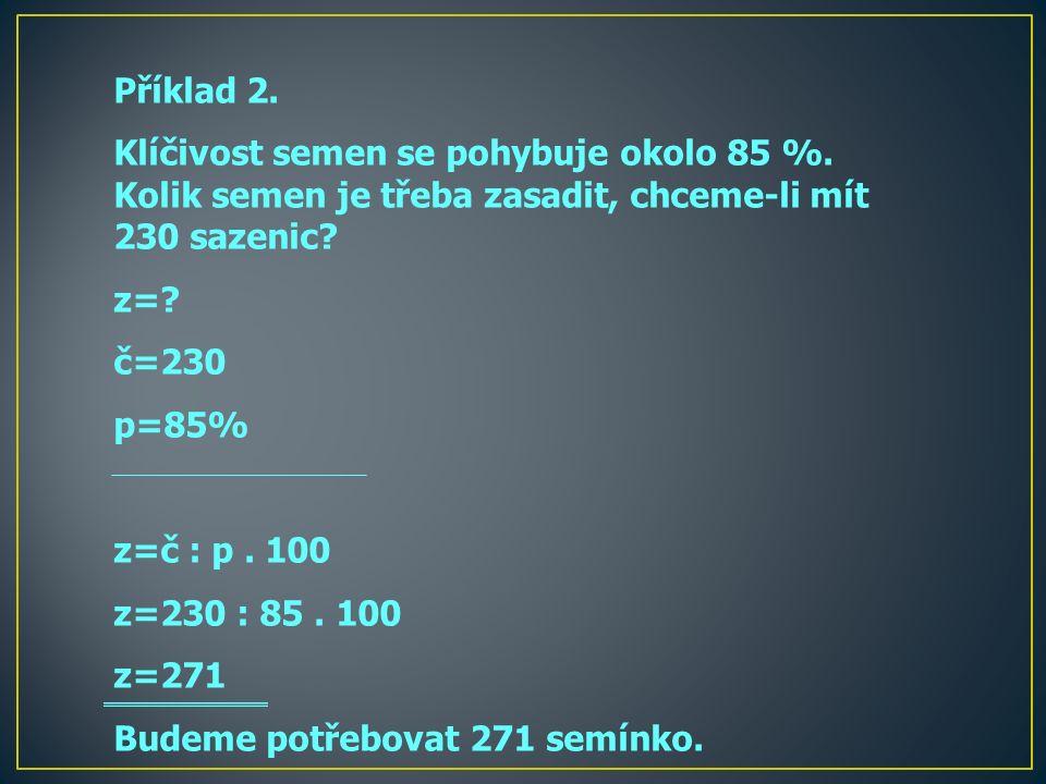Příklad 2. Klíčivost semen se pohybuje okolo 85 %. Kolik semen je třeba zasadit, chceme-li mít 230 sazenic? z=? č=230 p=85% z=č : p. 100 z=230 : 85. 1