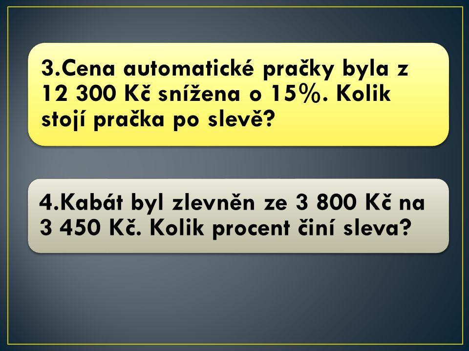 3.Cena automatické pračky byla z 12 300 Kč snížena o 15%. Kolik stojí pračka po slevě? 4.Kabát byl zlevněn ze 3 800 Kč na 3 450 Kč. Kolik procent činí