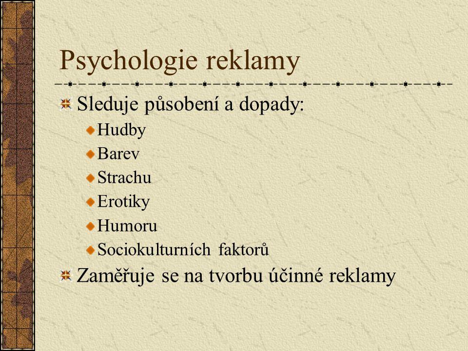 Psychologie reklamy Sleduje působení a dopady: Hudby Barev Strachu Erotiky Humoru Sociokulturních faktorů Zaměřuje se na tvorbu účinné reklamy