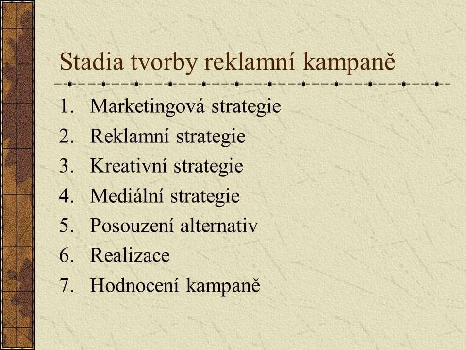 Stadia tvorby reklamní kampaně 1.Marketingová strategie 2.Reklamní strategie 3.Kreativní strategie 4.Mediální strategie 5.Posouzení alternativ 6.Reali