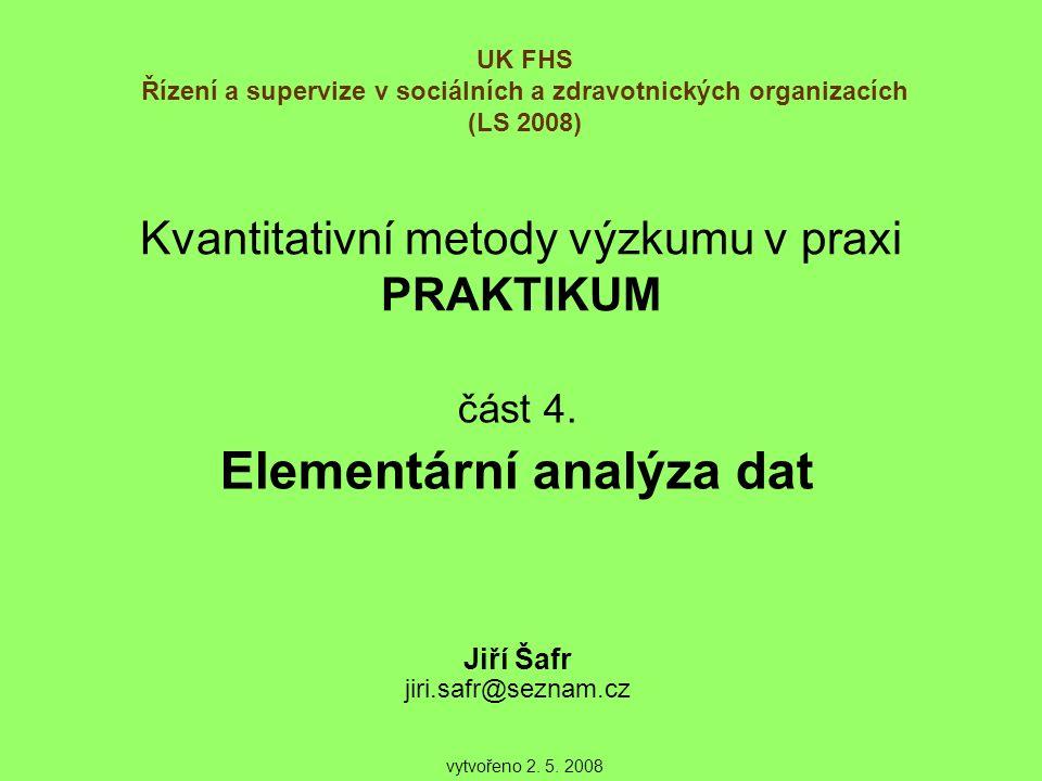Kvantitativní metody výzkumu v praxi PRAKTIKUM část 4. Elementární analýza dat Jiří Šafr jiri.safr@seznam.cz UK FHS Řízení a supervize v sociálních a