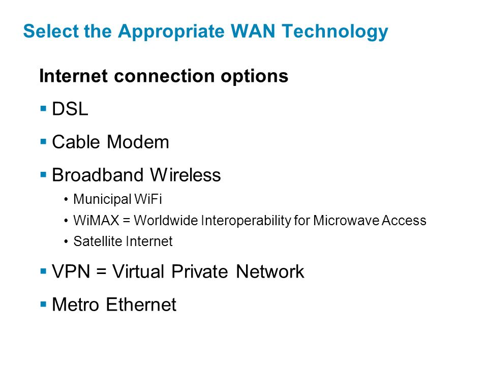Internet connection options  DSL  Cable Modem  Broadband Wireless Municipal WiFi WiMAX = Worldwide Interoperability for Microwave Access Satellite