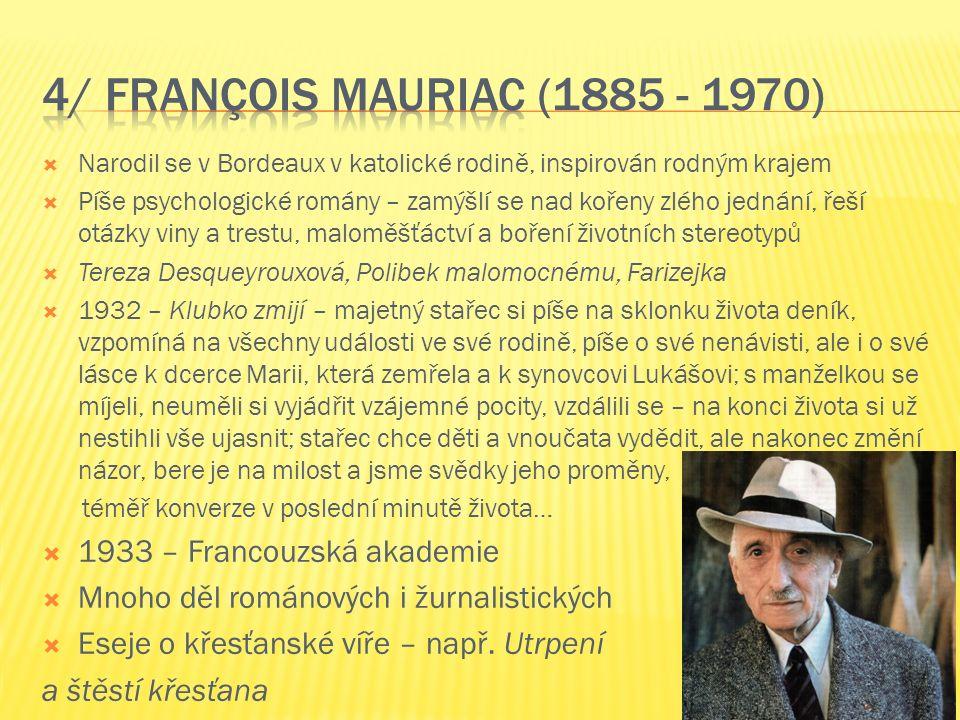  Narodil se v Bordeaux v katolické rodině, inspirován rodným krajem  Píše psychologické romány – zamýšlí se nad kořeny zlého jednání, řeší otázky viny a trestu, maloměšťáctví a boření životních stereotypů  Tereza Desqueyrouxová, Polibek malomocnému, Farizejka  1932 – Klubko zmijí – majetný stařec si píše na sklonku života deník, vzpomíná na všechny události ve své rodině, píše o své nenávisti, ale i o své lásce k dcerce Marii, která zemřela a k synovcovi Lukášovi; s manželkou se míjeli, neuměli si vyjádřit vzájemné pocity, vzdálili se – na konci života si už nestihli vše ujasnit; stařec chce děti a vnoučata vydědit, ale nakonec změní názor, bere je na milost a jsme svědky jeho proměny, téměř konverze v poslední minutě života…  1933 – Francouzská akademie  Mnoho děl románových i žurnalistických  Eseje o křesťanské víře – např.