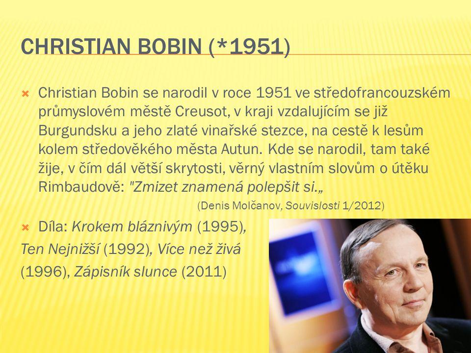 CHRISTIAN BOBIN (*1951)  Christian Bobin se narodil v roce 1951 ve středofrancouzském průmyslovém městě Creusot, v kraji vzdalujícím se již Burgundsku a jeho zlaté vinařské stezce, na cestě k lesům kolem středověkého města Autun.