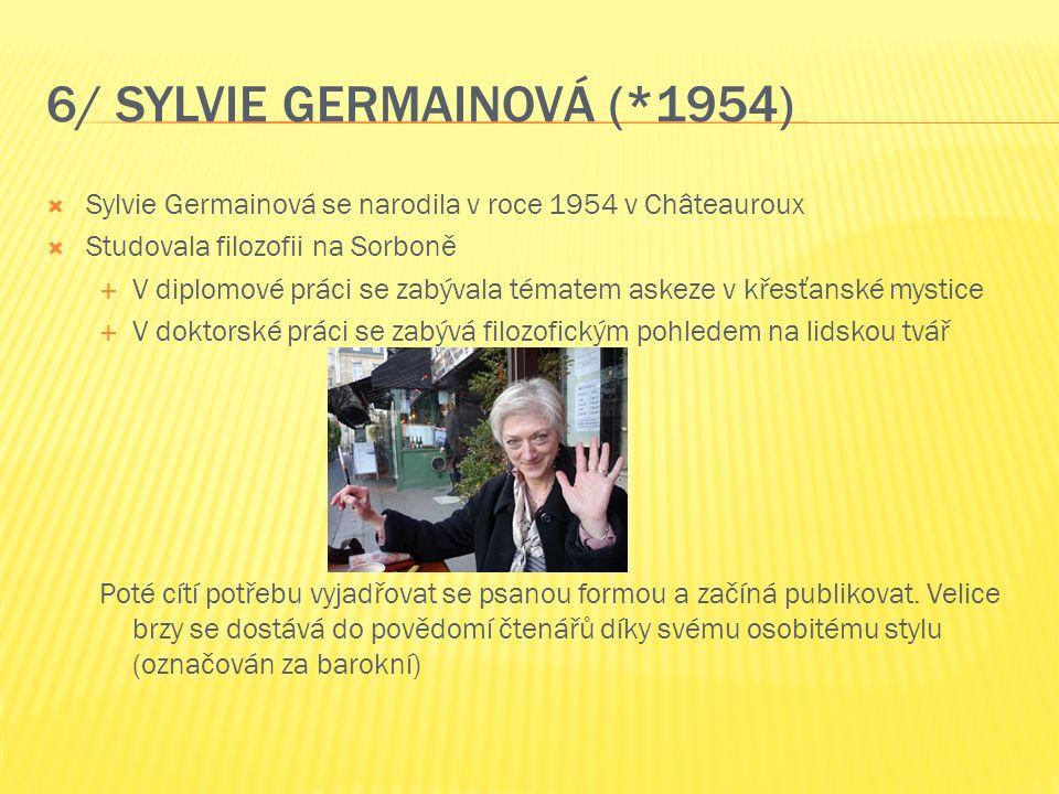 6/ SYLVIE GERMAINOVÁ (*1954)  Sylvie Germainová se narodila v roce 1954 v Châteauroux  Studovala filozofii na Sorboně  V diplomové práci se zabývala tématem askeze v křesťanské mystice  V doktorské práci se zabývá filozofickým pohledem na lidskou tvář Poté cítí potřebu vyjadřovat se psanou formou a začíná publikovat.