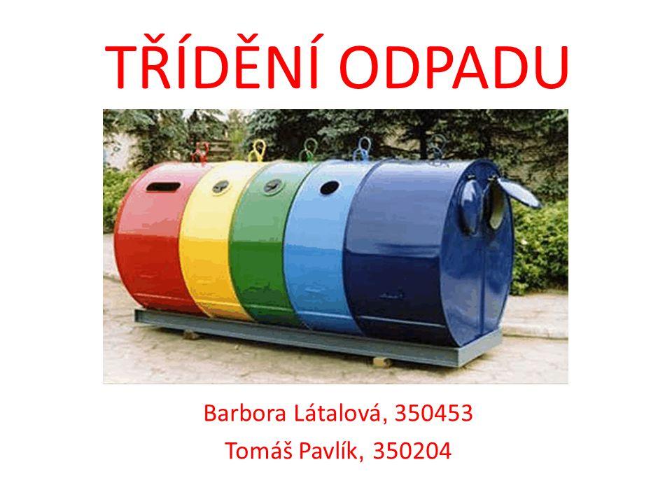 TŘÍDĚNÍ ODPADU Barbora Látalová, 350453 Tomáš Pavlík, 350204