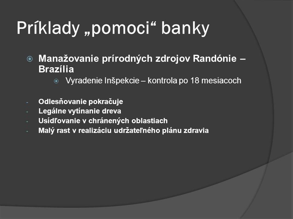 """Príklady """"pomoci banky  Manažovanie prírodných zdrojov Randónie – Brazília  Vyradenie Inšpekcie – kontrola po 18 mesiacoch - Odlesňovanie pokračuje - Legálne vytínanie dreva - Usídľovanie v chránených oblastiach - Malý rast v realizáciu udržateľného plánu zdravia"""
