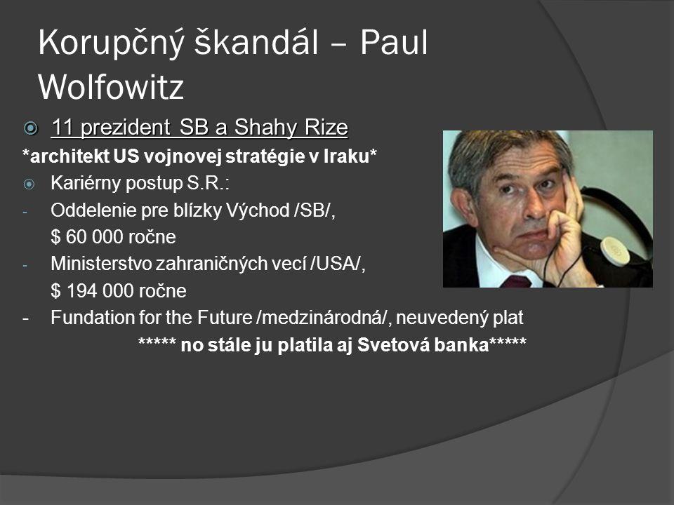 Korupčný škandál – Paul Wolfowitz  11 prezident SB a Shahy Rize *architekt US vojnovej stratégie v Iraku*  Kariérny postup S.R.: - Oddelenie pre blízky Východ /SB/, $ 60 000 ročne - Ministerstvo zahraničných vecí /USA/, $ 194 000 ročne -Fundation for the Future /medzinárodná/, neuvedený plat ***** no stále ju platila aj Svetová banka*****