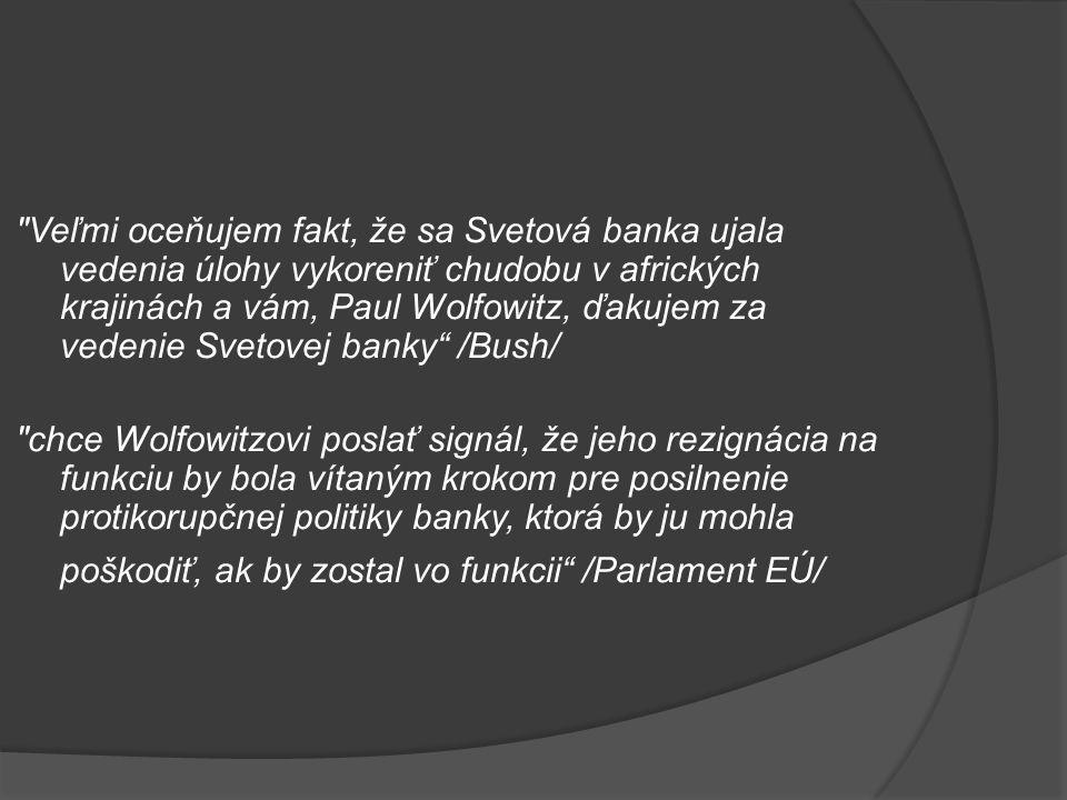 Veľmi oceňujem fakt, že sa Svetová banka ujala vedenia úlohy vykoreniť chudobu v afrických krajinách a vám, Paul Wolfowitz, ďakujem za vedenie Svetovej banky /Bush/ chce Wolfowitzovi poslať signál, že jeho rezignácia na funkciu by bola vítaným krokom pre posilnenie protikorupčnej politiky banky, ktorá by ju mohla poškodiť, ak by zostal vo funkcii /Parlament EÚ/