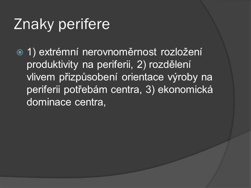 Znaky perifere  1) extrémní nerovnoměrnost rozložení produktivity na periferii, 2) rozdělení vlivem přizpůsobení orientace výroby na periferii potřebám centra, 3) ekonomická dominace centra,