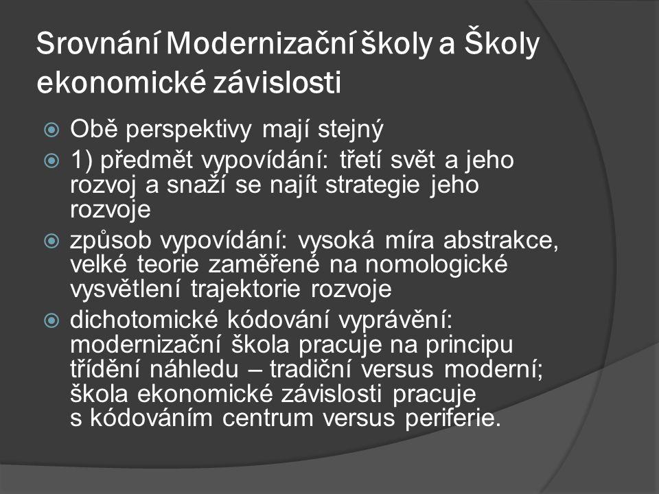 Srovnání Modernizační školy a Školy ekonomické závislosti  Obě perspektivy mají stejný  1) předmět vypovídání: třetí svět a jeho rozvoj a snaží se najít strategie jeho rozvoje  způsob vypovídání: vysoká míra abstrakce, velké teorie zaměřené na nomologické vysvětlení trajektorie rozvoje  dichotomické kódování vyprávění: modernizační škola pracuje na principu třídění náhledu – tradiční versus moderní; škola ekonomické závislosti pracuje s kódováním centrum versus periferie.
