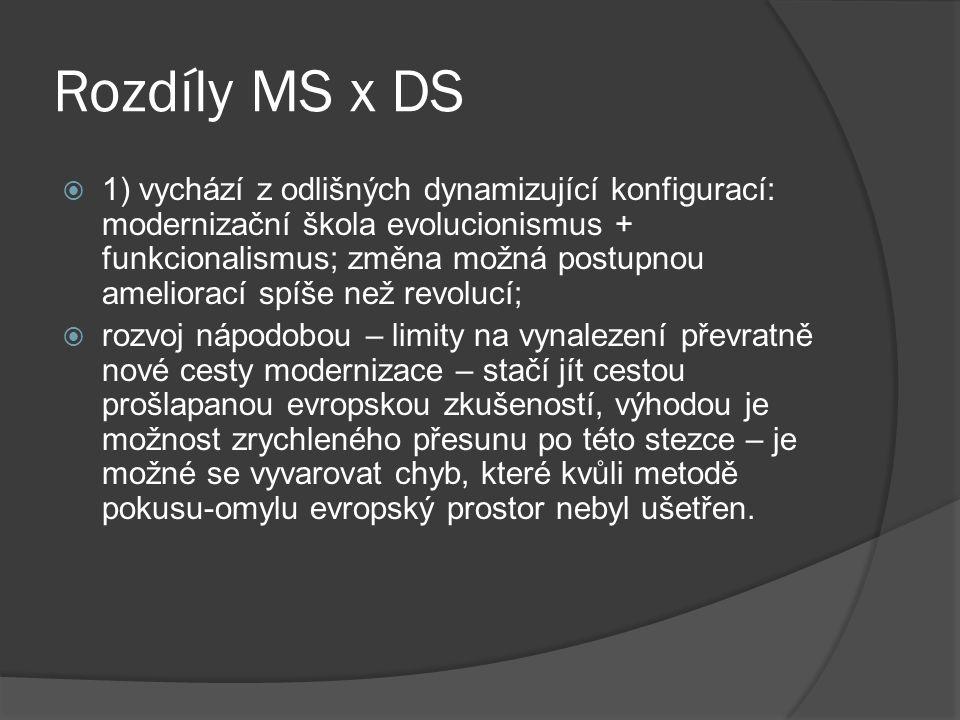 Rozdíly MS x DS  1) vychází z odlišných dynamizující konfigurací: modernizační škola evolucionismus + funkcionalismus; změna možná postupnou ameliorací spíše než revolucí;  rozvoj nápodobou – limity na vynalezení převratně nové cesty modernizace – stačí jít cestou prošlapanou evropskou zkušeností, výhodou je možnost zrychleného přesunu po této stezce – je možné se vyvarovat chyb, které kvůli metodě pokusu-omylu evropský prostor nebyl ušetřen.