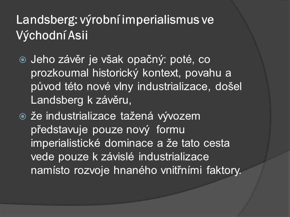 Landsberg: výrobní imperialismus ve Východní Asii  Jeho závěr je však opačný: poté, co prozkoumal historický kontext, povahu a původ této nové vlny industrializace, došel Landsberg k závěru,  že industrializace tažená vývozem představuje pouze nový formu imperialistické dominace a že tato cesta vede pouze k závislé industrializace namísto rozvoje hnaného vnitřními faktory.