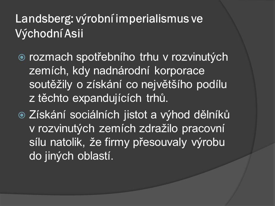 Landsberg: výrobní imperialismus ve Východní Asii  rozmach spotřebního trhu v rozvinutých zemích, kdy nadnárodní korporace soutěžily o získání co největšího podílu z těchto expandujících trhů.