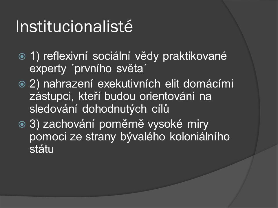 Institucionalisté  1) reflexivní sociální vědy praktikované experty ´prvního světa´  2) nahrazení exekutivních elit domácími zástupci, kteří budou orientováni na sledování dohodnutých cílů  3) zachování poměrně vysoké miry pomoci ze strany bývalého koloniálního státu