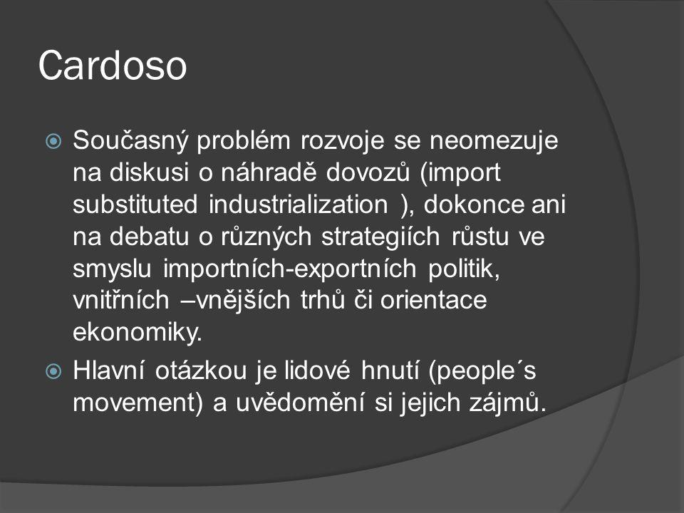 Cardoso  Současný problém rozvoje se neomezuje na diskusi o náhradě dovozů (import substituted industrialization ), dokonce ani na debatu o různých strategiích růstu ve smyslu importních-exportních politik, vnitřních –vnějších trhů či orientace ekonomiky.