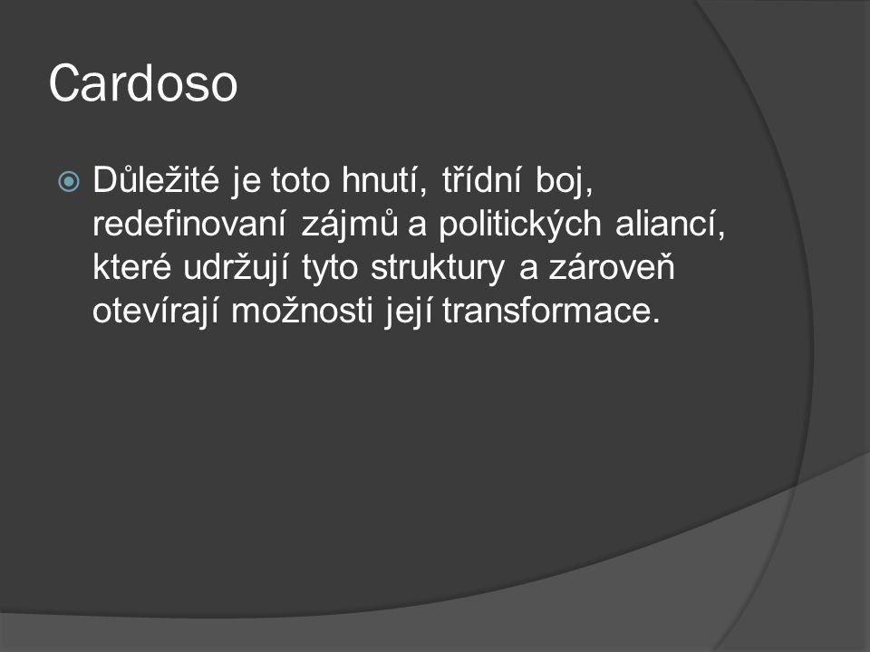 Cardoso  Důležité je toto hnutí, třídní boj, redefinovaní zájmů a politických aliancí, které udržují tyto struktury a zároveň otevírají možnosti její transformace.