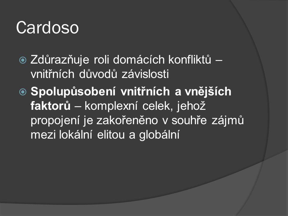 Cardoso  Zdůrazňuje roli domácích konfliktů – vnitřních důvodů závislosti  Spolupůsobení vnitřních a vnějších faktorů – komplexní celek, jehož propojení je zakořeněno v souhře zájmů mezi lokální elitou a globální