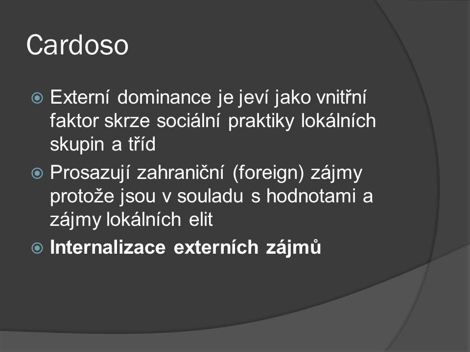 Cardoso  Externí dominance je jeví jako vnitřní faktor skrze sociální praktiky lokálních skupin a tříd  Prosazují zahraniční (foreign) zájmy protože jsou v souladu s hodnotami a zájmy lokálních elit  Internalizace externích zájmů
