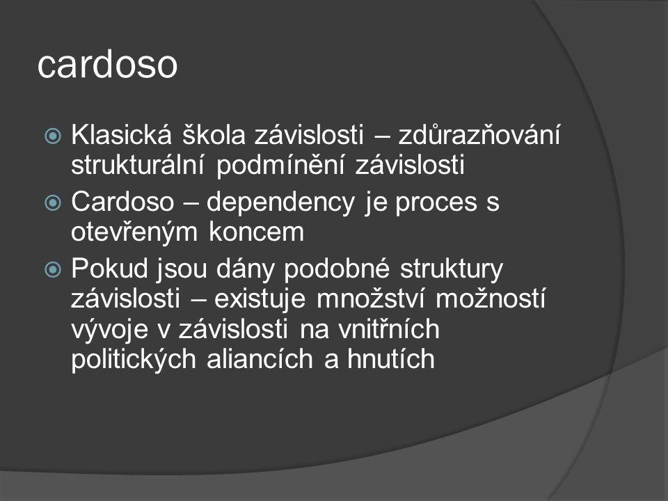 cardoso  Klasická škola závislosti – zdůrazňování strukturální podmínění závislosti  Cardoso – dependency je proces s otevřeným koncem  Pokud jsou dány podobné struktury závislosti – existuje množství možností vývoje v závislosti na vnitřních politických aliancích a hnutích